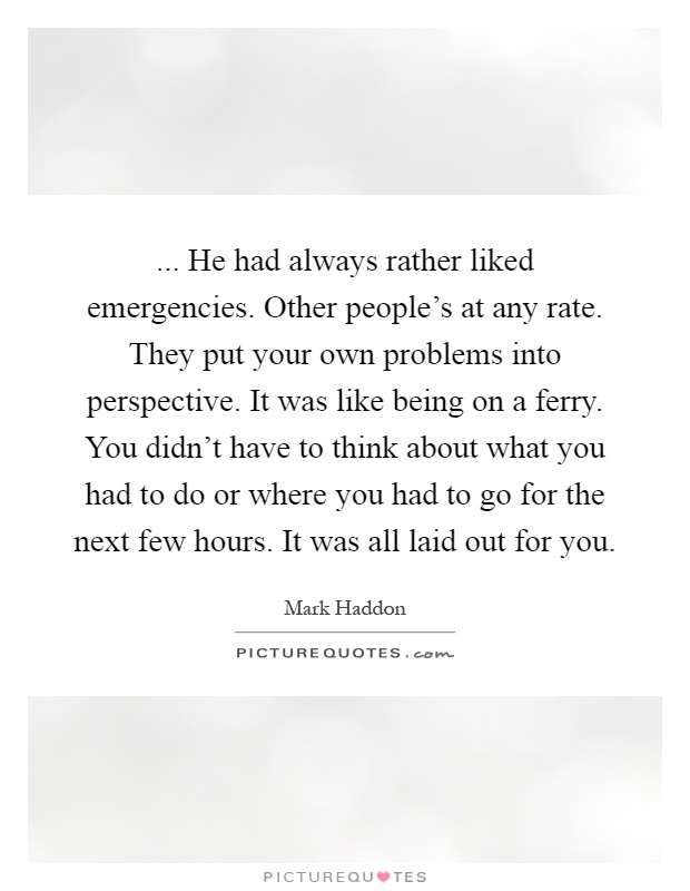 ... He had always rather liked emergencies. Other people's at any rate. They put your own problems into perspective. It was like being on a ferry. You didn't have to think about what you had to do or where you had to go for the next few hours. It was all laid out for you Picture Quote #1