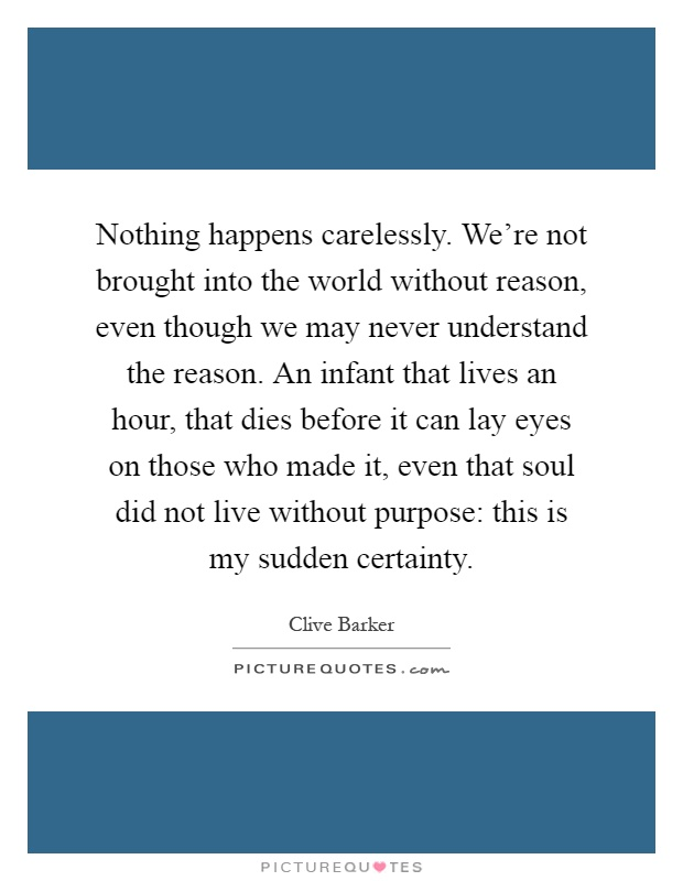Nothing happens carelessly. We're not brought into the world without reason, even though we may never understand the reason. An infant that lives an hour, that dies before it can lay eyes on those who made it, even that soul did not live without purpose: this is my sudden certainty Picture Quote #1