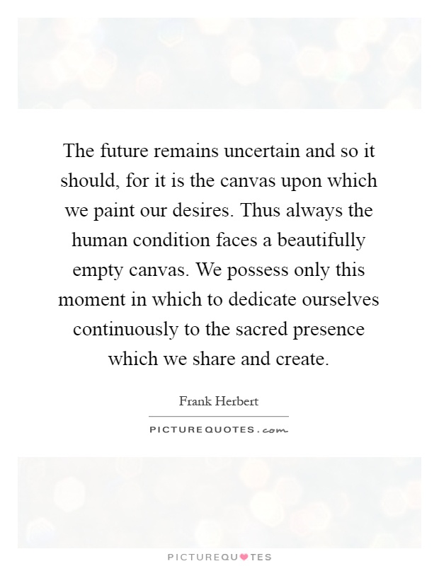 The future remains uncertain and so it should, for it is the canvas upon which we paint our desires. Thus always the human condition faces a beautifully empty canvas. We possess only this moment in which to dedicate ourselves continuously to the sacred presence which we share and create Picture Quote #1