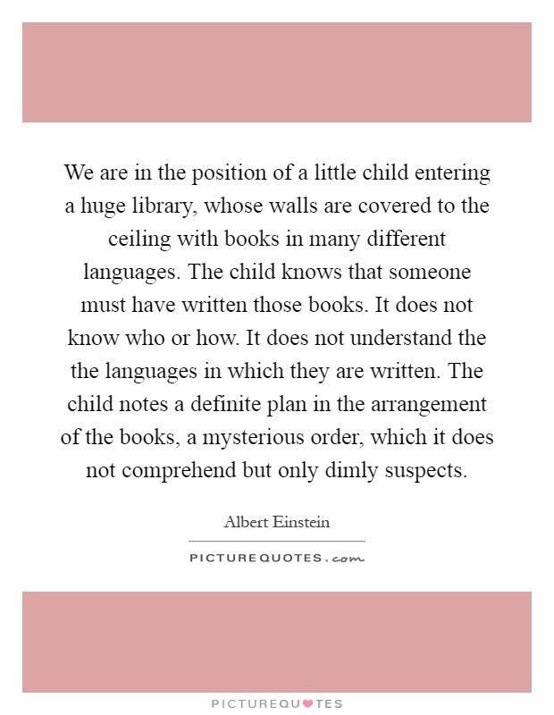 We are in the position of a little child entering a huge library, whose walls are covered to the ceiling with books in many different languages. The child knows that someone must have written those books. It does not know who or how. It does not understand the the languages in which they are written. The child notes a definite plan in the arrangement of the books, a mysterious order, which it does not comprehend but only dimly suspects Picture Quote #1
