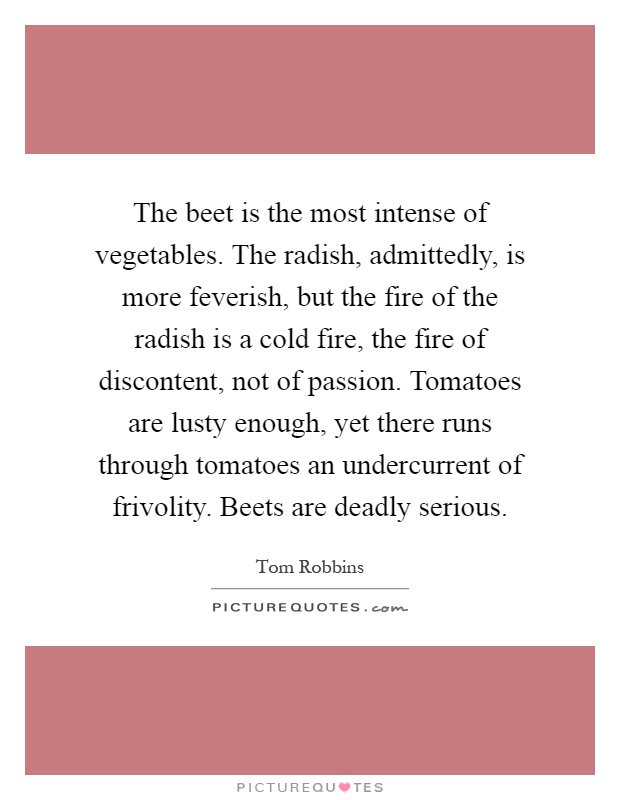 The beet is the most intense of vegetables. The radish, admittedly, is more feverish, but the fire of the radish is a cold fire, the fire of discontent, not of passion. Tomatoes are lusty enough, yet there runs through tomatoes an undercurrent of frivolity. Beets are deadly serious Picture Quote #1
