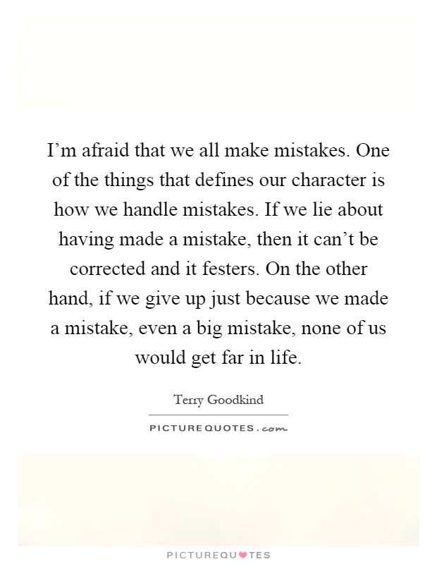I'm afraid that we all make mistakes. One of the things that defines our character is how we handle mistakes. If we lie about having made a mistake, then it can't be corrected and it festers. On the other hand, if we give up just because we made a mistake, even a big mistake, none of us would get far in life Picture Quote #1