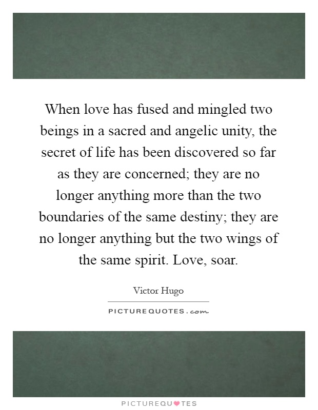 When love has fused and mingled two beings in a sacred and angelic unity, the secret of life has been discovered so far as they are concerned; they are no longer anything more than the two boundaries of the same destiny; they are no longer anything but the two wings of the same spirit. Love, soar Picture Quote #1