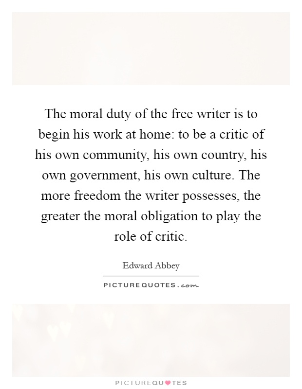 The moral duty of the free writer is to begin his work at home: to be a critic of his own community, his own country, his own government, his own culture. The more freedom the writer possesses, the greater the moral obligation to play the role of critic Picture Quote #1