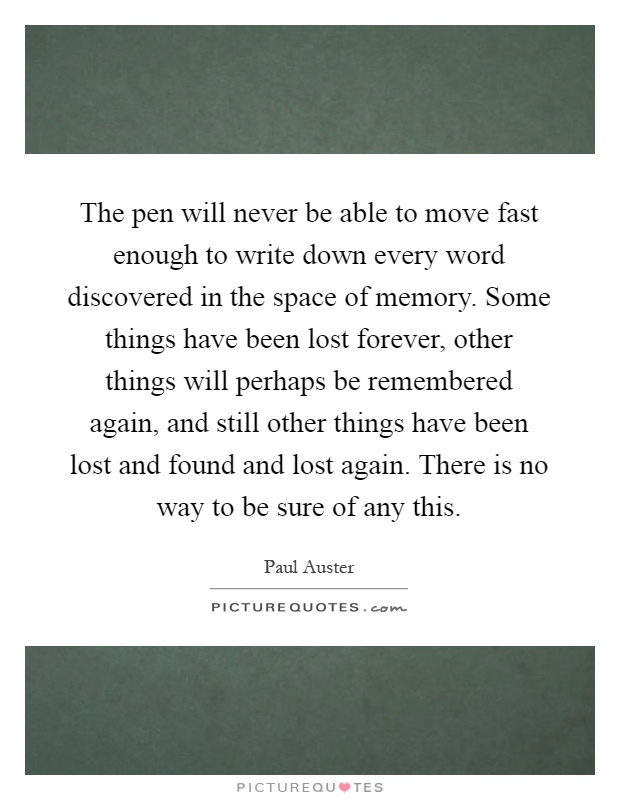 The pen will never be able to move fast enough to write down every word discovered in the space of memory. Some things have been lost forever, other things will perhaps be remembered again, and still other things have been lost and found and lost again. There is no way to be sure of any this Picture Quote #1