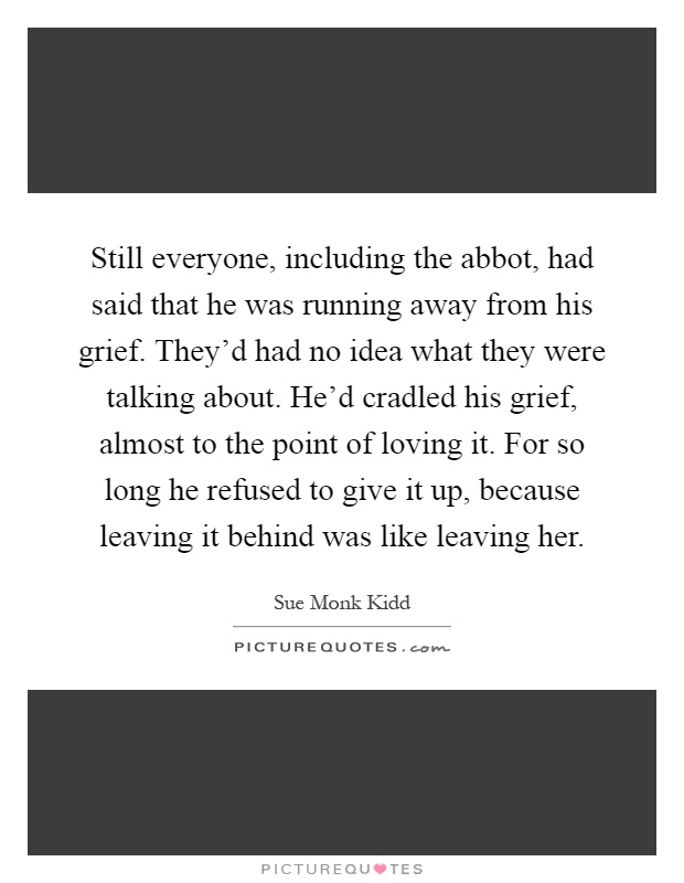 Still everyone, including the abbot, had said that he was running away from his grief. They'd had no idea what they were talking about. He'd cradled his grief, almost to the point of loving it. For so long he refused to give it up, because leaving it behind was like leaving her Picture Quote #1