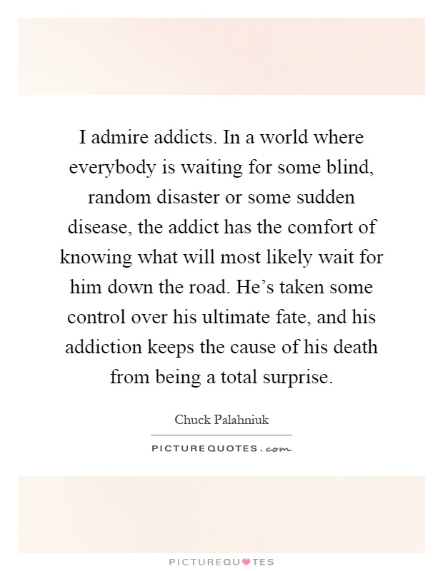 I admire addicts. In a world where everybody is waiting for some blind, random disaster or some sudden disease, the addict has the comfort of knowing what will most likely wait for him down the road. He's taken some control over his ultimate fate, and his addiction keeps the cause of his death from being a total surprise Picture Quote #1