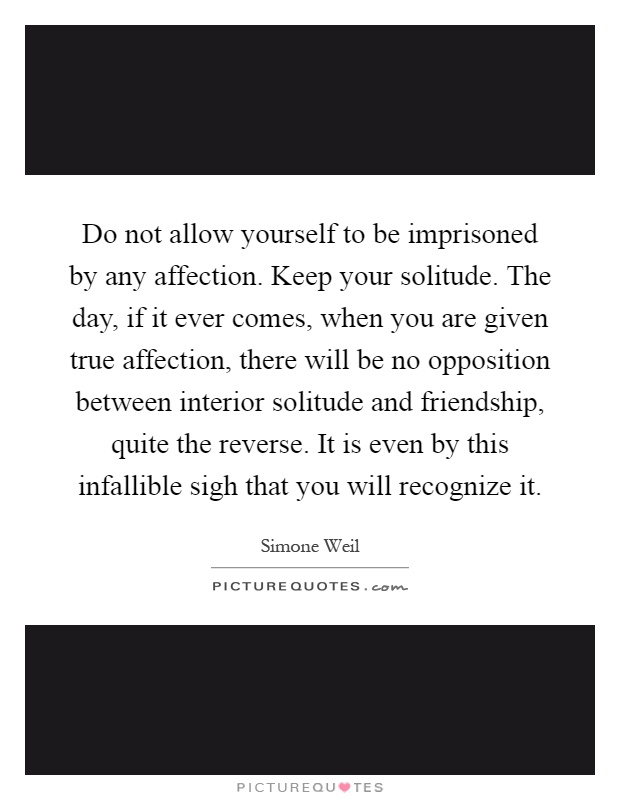 Do not allow yourself to be imprisoned by any affection. Keep your solitude. The day, if it ever comes, when you are given true affection, there will be no opposition between interior solitude and friendship, quite the reverse. It is even by this infallible sigh that you will recognize it Picture Quote #1