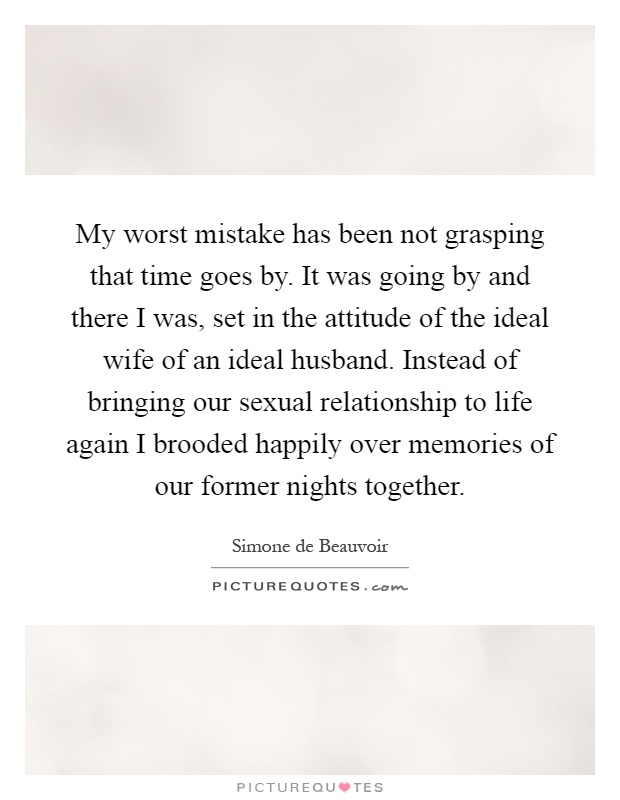 My worst mistake has been not grasping that time goes by. It was going by and there I was, set in the attitude of the ideal wife of an ideal husband. Instead of bringing our sexual relationship to life again I brooded happily over memories of our former nights together Picture Quote #1