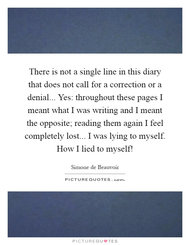 There is not a single line in this diary that does not call for a correction or a denial... Yes: throughout these pages I meant what I was writing and I meant the opposite; reading them again I feel completely lost... I was lying to myself. How I lied to myself! Picture Quote #1