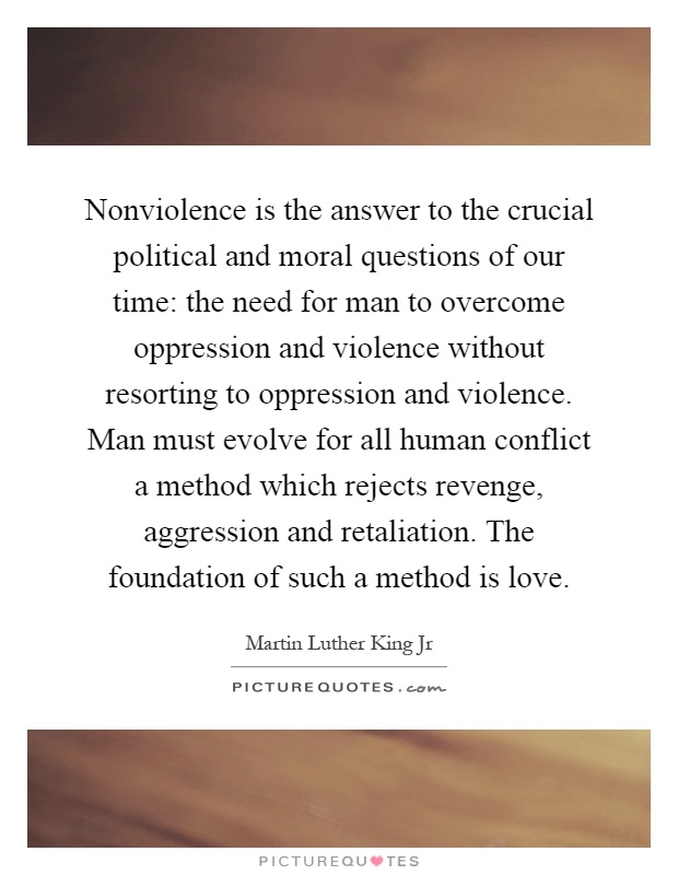 Nonviolence is the answer to the crucial political and moral questions of our time: the need for man to overcome oppression and violence without resorting to oppression and violence. Man must evolve for all human conflict a method which rejects revenge, aggression and retaliation. The foundation of such a method is love Picture Quote #1