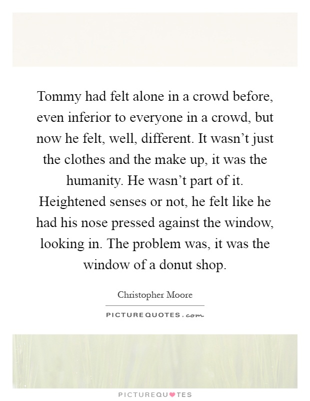 Tommy had felt alone in a crowd before, even inferior to everyone in a crowd, but now he felt, well, different. It wasn't just the clothes and the make up, it was the humanity. He wasn't part of it. Heightened senses or not, he felt like he had his nose pressed against the window, looking in. The problem was, it was the window of a donut shop Picture Quote #1