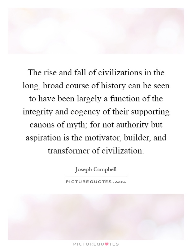 The rise and fall of civilizations in the long, broad course of history can be seen to have been largely a function of the integrity and cogency of their supporting canons of myth; for not authority but aspiration is the motivator, builder, and transformer of civilization Picture Quote #1