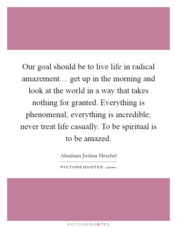 Our goal should be to live life in radical amazement.... get up in the morning and look at the world in a way that takes nothing for granted. Everything is phenomenal; everything is incredible; never treat life casually. To be spiritual is to be amazed Picture Quote #1