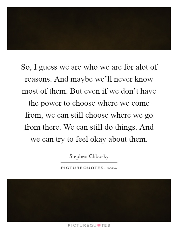 So, I guess we are who we are for alot of reasons. And maybe we'll never know most of them. But even if we don't have the power to choose where we come from, we can still choose where we go from there. We can still do things. And we can try to feel okay about them Picture Quote #1