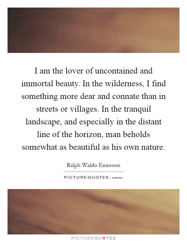 I am the lover of uncontained and immortal beauty. In the wilderness, I find something more dear and connate than in streets or villages. In the tranquil landscape, and especially in the distant line of the horizon, man beholds somewhat as beautiful as his own nature Picture Quote #1