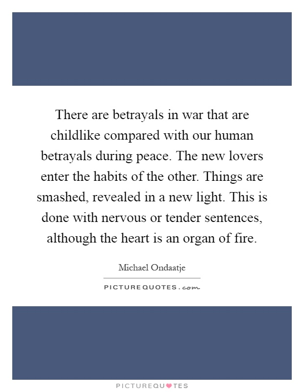 There are betrayals in war that are childlike compared with our human betrayals during peace. The new lovers enter the habits of the other. Things are smashed, revealed in a new light. This is done with nervous or tender sentences, although the heart is an organ of fire Picture Quote #1