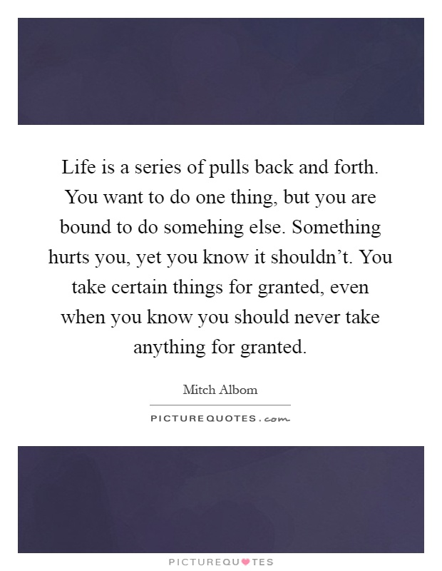 Life is a series of pulls back and forth. You want to do one thing, but you are bound to do somehing else. Something hurts you, yet you know it shouldn't. You take certain things for granted, even when you know you should never take anything for granted Picture Quote #1