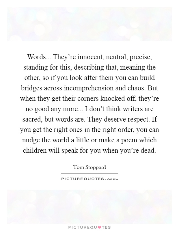 Words... They're innocent, neutral, precise, standing for this, describing that, meaning the other, so if you look after them you can build bridges across incomprehension and chaos. But when they get their corners knocked off, they're no good any more... I don't think writers are sacred, but words are. They deserve respect. If you get the right ones in the right order, you can nudge the world a little or make a poem which children will speak for you when you're dead Picture Quote #1