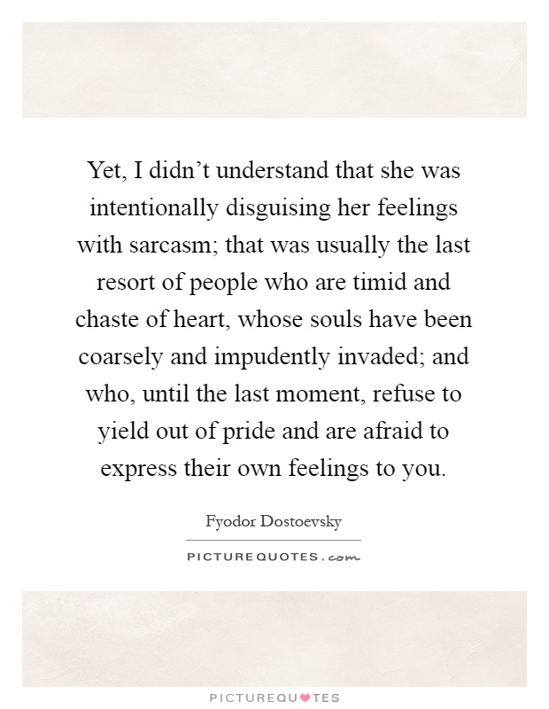Yet, I didn't understand that she was intentionally disguising her feelings with sarcasm; that was usually the last resort of people who are timid and chaste of heart, whose souls have been coarsely and impudently invaded; and who, until the last moment, refuse to yield out of pride and are afraid to express their own feelings to you Picture Quote #1