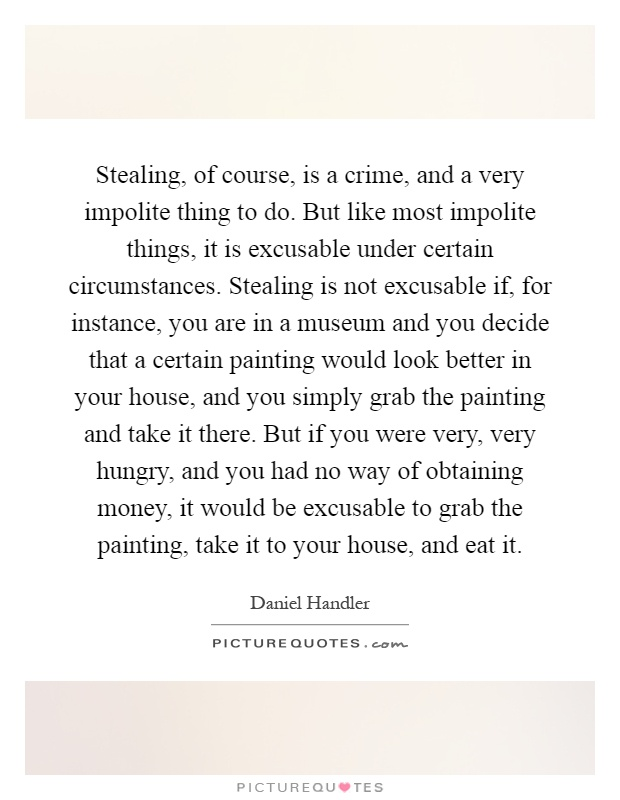 Stealing, of course, is a crime, and a very impolite thing to do. But like most impolite things, it is excusable under certain circumstances. Stealing is not excusable if, for instance, you are in a museum and you decide that a certain painting would look better in your house, and you simply grab the painting and take it there. But if you were very, very hungry, and you had no way of obtaining money, it would be excusable to grab the painting, take it to your house, and eat it Picture Quote #1