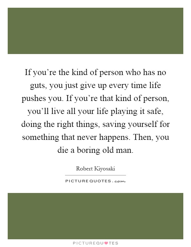 If you're the kind of person who has no guts, you just give up every time life pushes you. If you're that kind of person, you'll live all your life playing it safe, doing the right things, saving yourself for something that never happens. Then, you die a boring old man Picture Quote #1