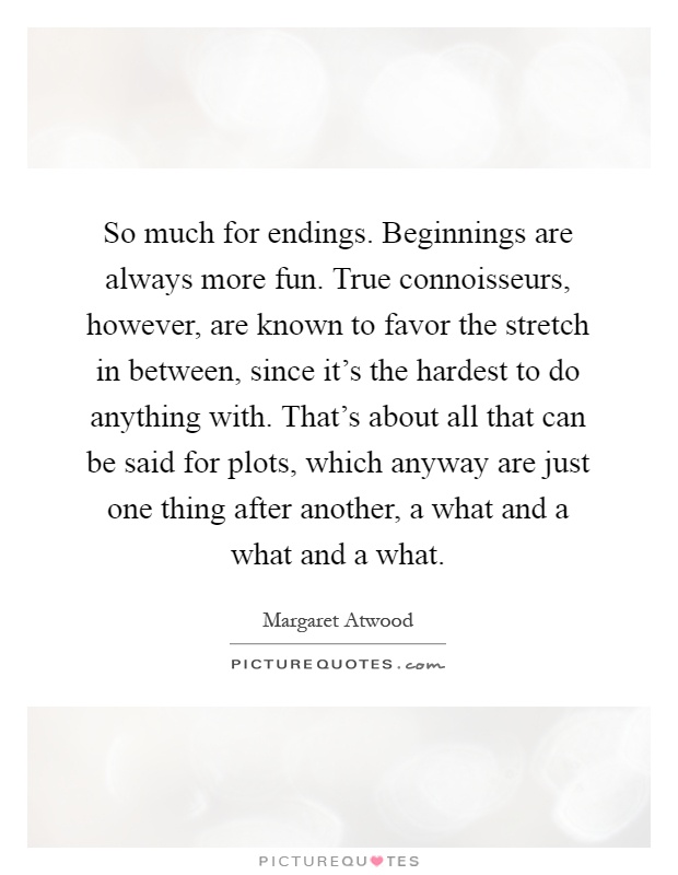 So much for endings. Beginnings are always more fun. True connoisseurs, however, are known to favor the stretch in between, since it's the hardest to do anything with. That's about all that can be said for plots, which anyway are just one thing after another, a what and a what and a what Picture Quote #1