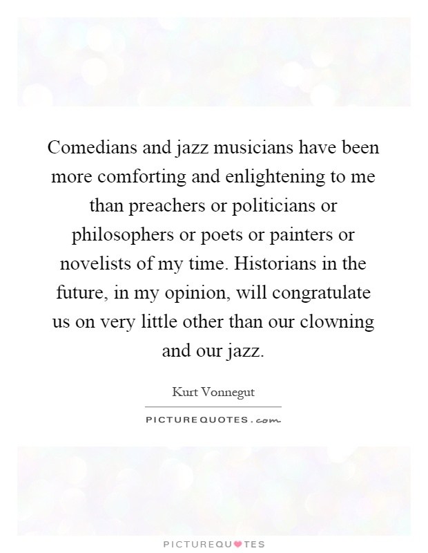 Comedians and jazz musicians have been more comforting and enlightening to me than preachers or politicians or philosophers or poets or painters or novelists of my time. Historians in the future, in my opinion, will congratulate us on very little other than our clowning and our jazz Picture Quote #1