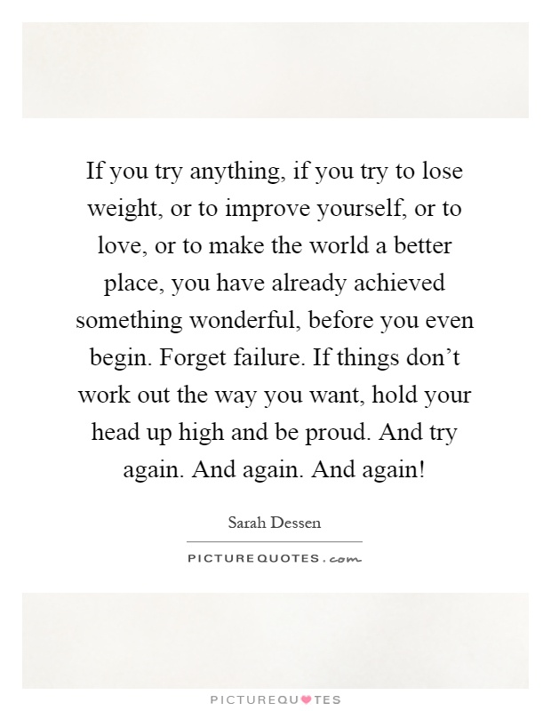 If you try anything, if you try to lose weight, or to improve yourself, or to love, or to make the world a better place, you have already achieved something wonderful, before you even begin. Forget failure. If things don't work out the way you want, hold your head up high and be proud. And try again. And again. And again! Picture Quote #1