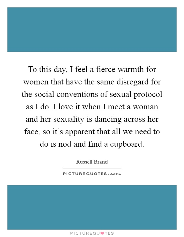 To this day, I feel a fierce warmth for women that have the same disregard for the social conventions of sexual protocol as I do. I love it when I meet a woman and her sexuality is dancing across her face, so it's apparent that all we need to do is nod and find a cupboard Picture Quote #1
