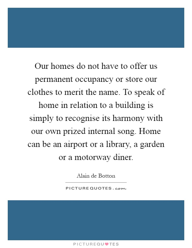 Our homes do not have to offer us permanent occupancy or store our clothes to merit the name. To speak of home in relation to a building is simply to recognise its harmony with our own prized internal song. Home can be an airport or a library, a garden or a motorway diner Picture Quote #1