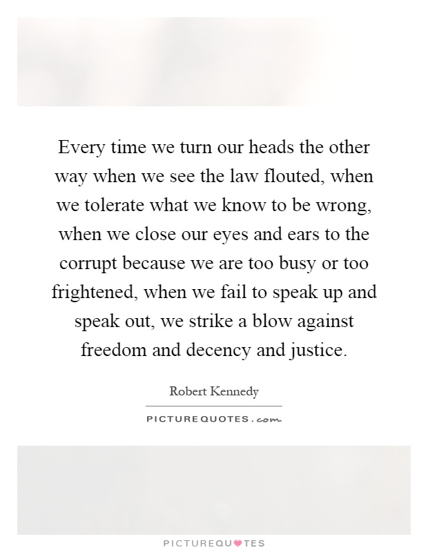 Every time we turn our heads the other way when we see the law flouted, when we tolerate what we know to be wrong, when we close our eyes and ears to the corrupt because we are too busy or too frightened, when we fail to speak up and speak out, we strike a blow against freedom and decency and justice Picture Quote #1