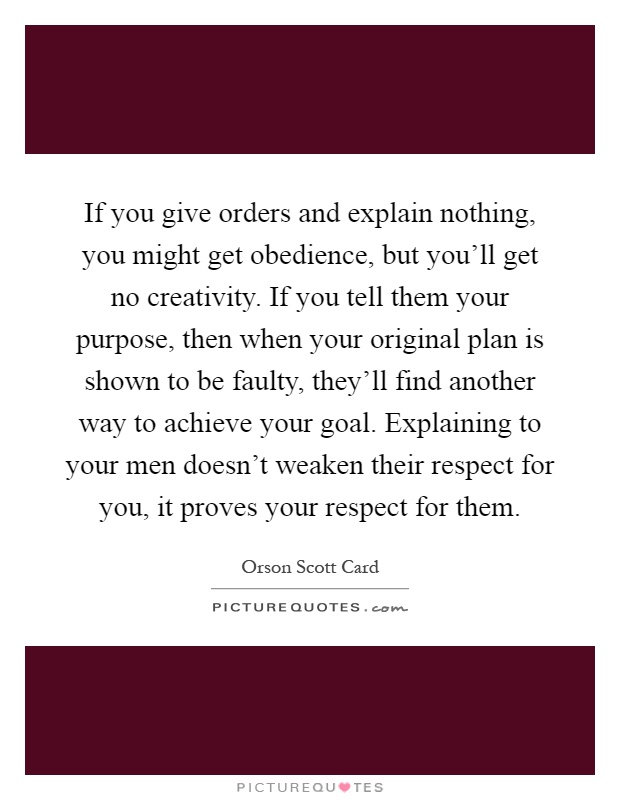 If you give orders and explain nothing, you might get obedience, but you'll get no creativity. If you tell them your purpose, then when your original plan is shown to be faulty, they'll find another way to achieve your goal. Explaining to your men doesn't weaken their respect for you, it proves your respect for them Picture Quote #1