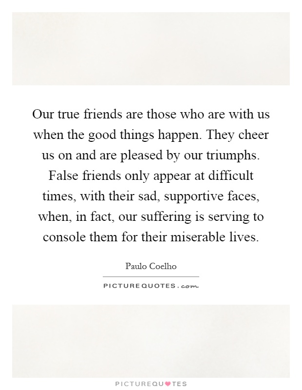 our true friends are those who are us when the good things