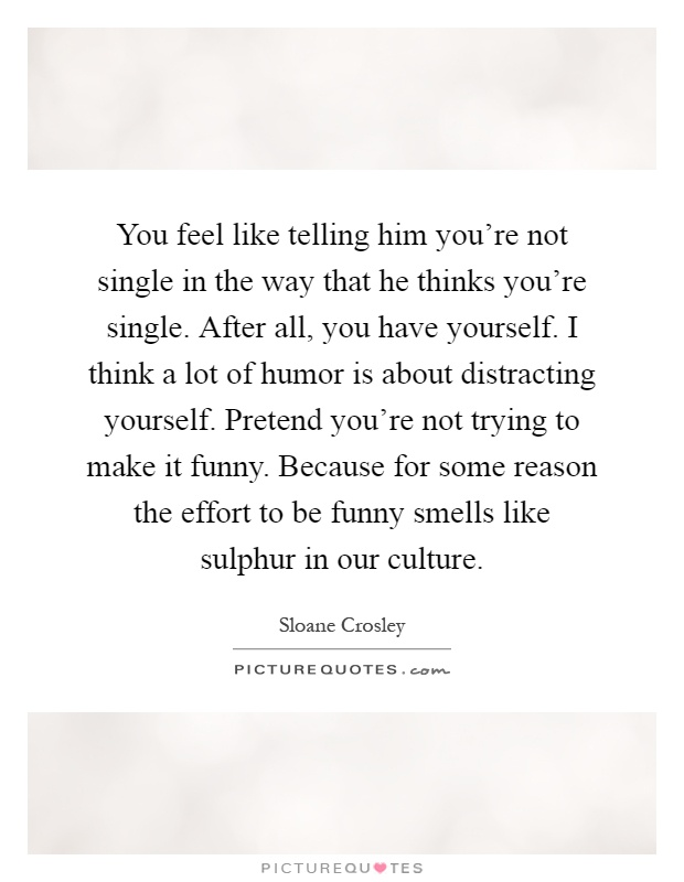 You feel like telling him you're not single in the way that he thinks you're single. After all, you have yourself. I think a lot of humor is about distracting yourself. Pretend you're not trying to make it funny. Because for some reason the effort to be funny smells like sulphur in our culture Picture Quote #1