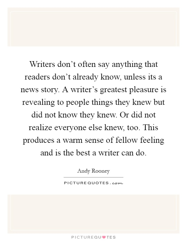 Writers don't often say anything that readers don't already know, unless its a news story. A writer's greatest pleasure is revealing to people things they knew but did not know they knew. Or did not realize everyone else knew, too. This produces a warm sense of fellow feeling and is the best a writer can do Picture Quote #1