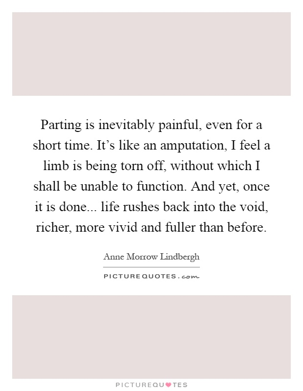 Parting is inevitably painful, even for a short time. It's like an amputation, I feel a limb is being torn off, without which I shall be unable to function. And yet, once it is done... life rushes back into the void, richer, more vivid and fuller than before Picture Quote #1