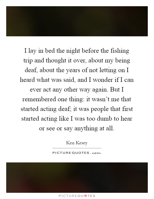 I lay in bed the night before the fishing trip and thought it over, about my being deaf, about the years of not letting on I heard what was said, and I wonder if I can ever act any other way again. But I remembered one thing: it wasn't me that started acting deaf; it was people that first started acting like I was too dumb to hear or see or say anything at all Picture Quote #1