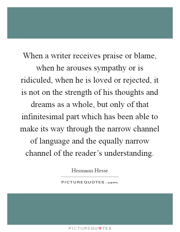 When a writer receives praise or blame, when he arouses sympathy or is ridiculed, when he is loved or rejected, it is not on the strength of his thoughts and dreams as a whole, but only of that infinitesimal part which has been able to make its way through the narrow channel of language and the equally narrow channel of the reader's understanding Picture Quote #1
