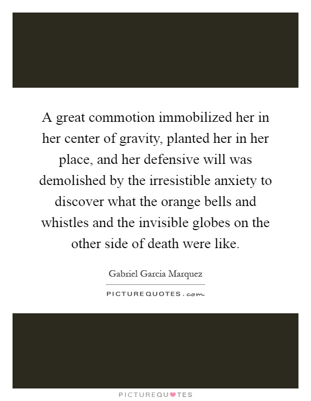 A great commotion immobilized her in her center of gravity, planted her in her place, and her defensive will was demolished by the irresistible anxiety to discover what the orange bells and whistles and the invisible globes on the other side of death were like Picture Quote #1