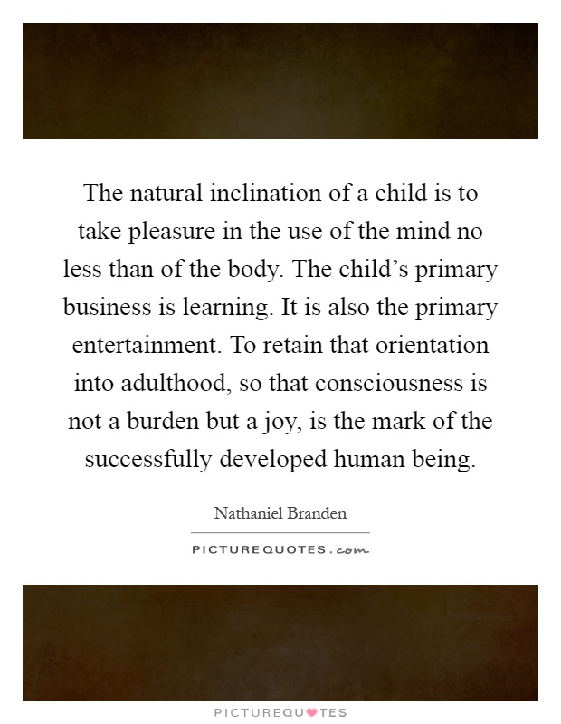 The natural inclination of a child is to take pleasure in the use of the mind no less than of the body. The child's primary business is learning. It is also the primary entertainment. To retain that orientation into adulthood, so that consciousness is not a burden but a joy, is the mark of the successfully developed human being Picture Quote #1