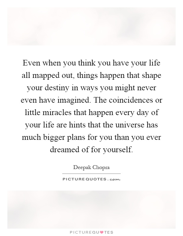 Even when you think you have your life all mapped out, things happen that shape your destiny in ways you might never even have imagined. The coincidences or little miracles that happen every day of your life are hints that the universe has much bigger plans for you than you ever dreamed of for yourself Picture Quote #1