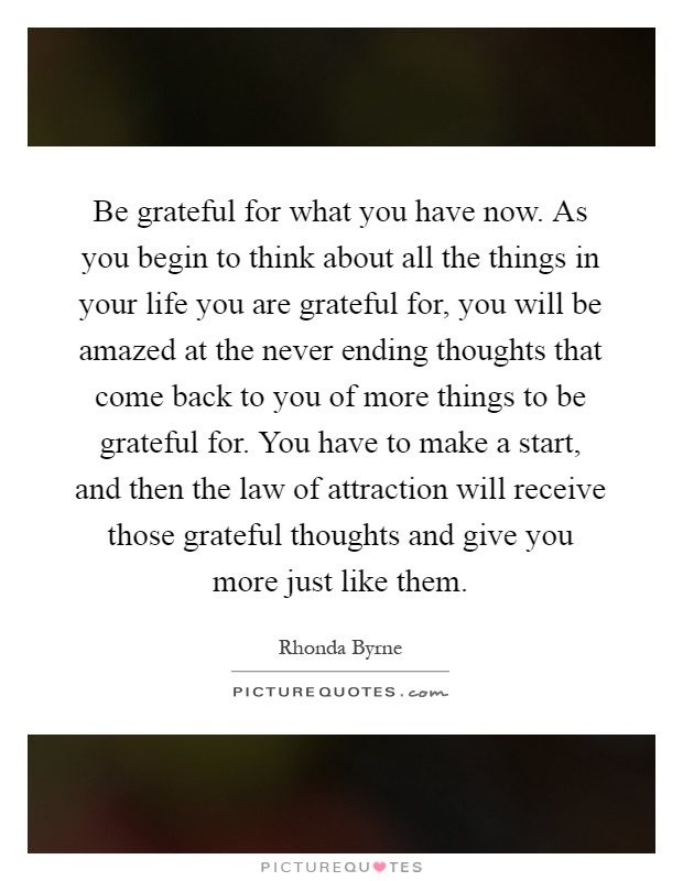 Be grateful for what you have now. As you begin to think about all the things in your life you are grateful for, you will be amazed at the never ending thoughts that come back to you of more things to be grateful for. You have to make a start, and then the law of attraction will receive those grateful thoughts and give you more just like them Picture Quote #1
