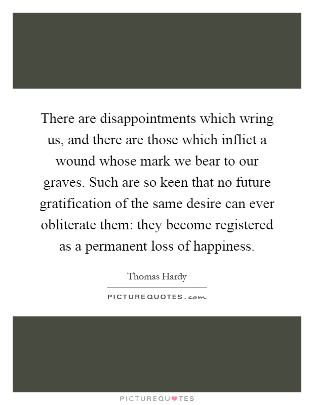 There are disappointments which wring us, and there are those which inflict a wound whose mark we bear to our graves. Such are so keen that no future gratification of the same desire can ever obliterate them: they become registered as a permanent loss of happiness Picture Quote #1
