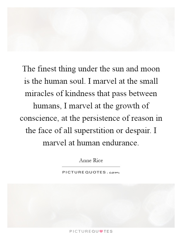 The finest thing under the sun and moon is the human soul. I marvel at the small miracles of kindness that pass between humans, I marvel at the growth of conscience, at the persistence of reason in the face of all superstition or despair. I marvel at human endurance Picture Quote #1