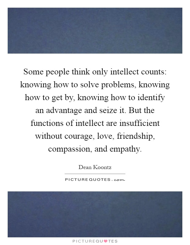 Some people think only intellect counts: knowing how to solve problems, knowing how to get by, knowing how to identify an advantage and seize it. But the functions of intellect are insufficient without courage, love, friendship, compassion, and empathy Picture Quote #1