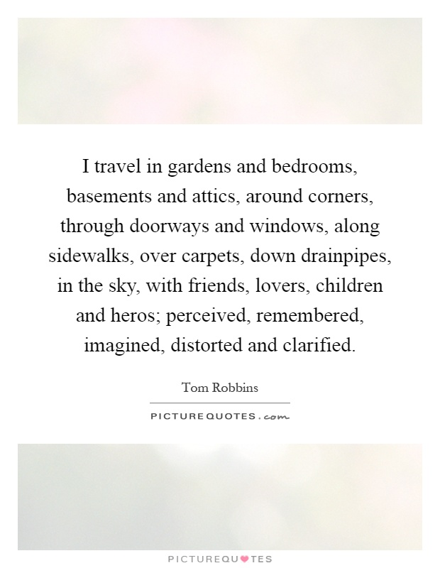 I travel in gardens and bedrooms, basements and attics, around corners, through doorways and windows, along sidewalks, over carpets, down drainpipes, in the sky, with friends, lovers, children and heros; perceived, remembered, imagined, distorted and clarified Picture Quote #1