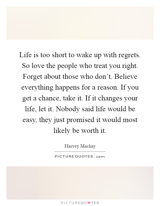 Life is too short to wake up with regrets. So love the people who treat you right. Forget about those who don't. Believe everything happens for a reason. If you get a chance, take it. If it changes your life, let it. Nobody said life would be easy, they just promised it would most likely be worth it Picture Quote #1