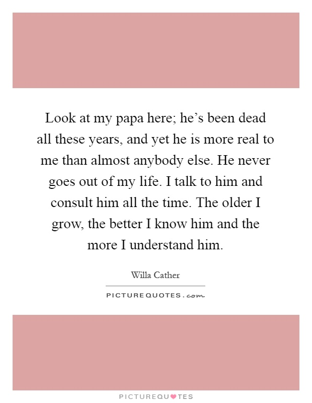 Look at my papa here; he's been dead all these years, and yet he is more real to me than almost anybody else. He never goes out of my life. I talk to him and consult him all the time. The older I grow, the better I know him and the more I understand him Picture Quote #1