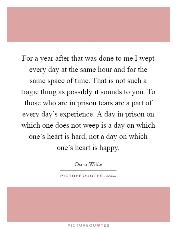 For a year after that was done to me I wept every day at the same hour and for the same space of time. That is not such a tragic thing as possibly it sounds to you. To those who are in prison tears are a part of every day's experience. A day in prison on which one does not weep is a day on which one's heart is hard, not a day on which one's heart is happy Picture Quote #1